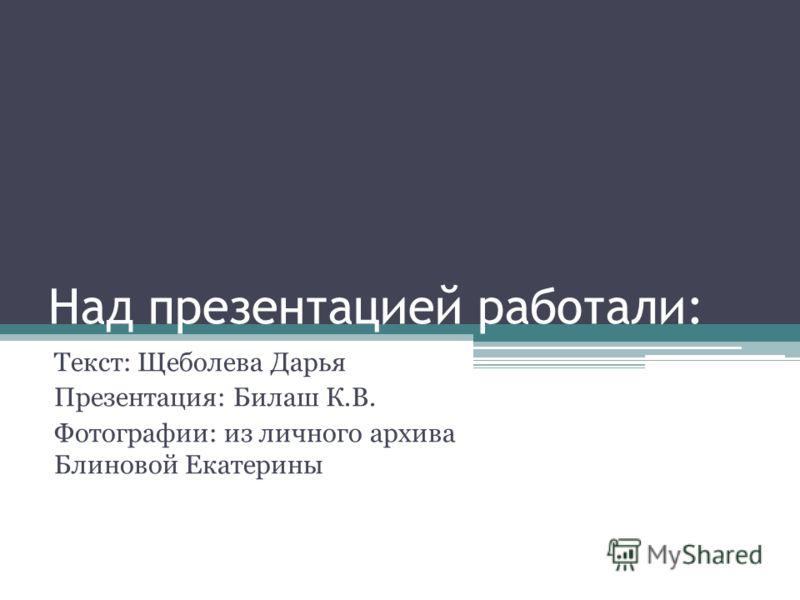 Над презентацией работали: Текст: Щеболева Дарья Презентация: Билаш К.В. Фотографии: из личного архива Блиновой Екатерины