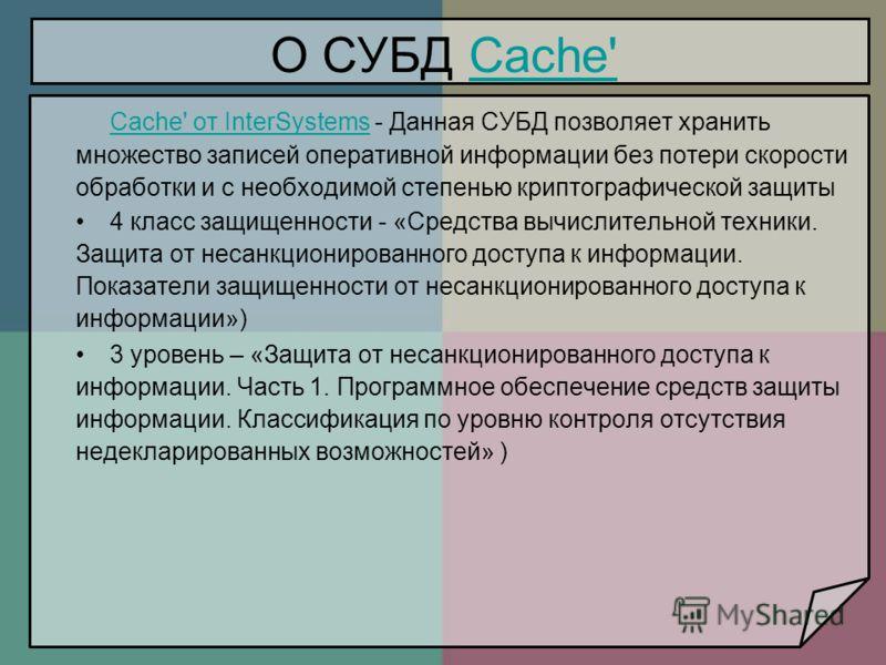 О СУБД Cache'Cache' Cache' от InterSystemsCache' от InterSystems - Данная СУБД позволяет хранить множество записей оперативной информации без потери скорости обработки и с необходимой степенью криптографической защиты 4 класс защищенности - «Средства