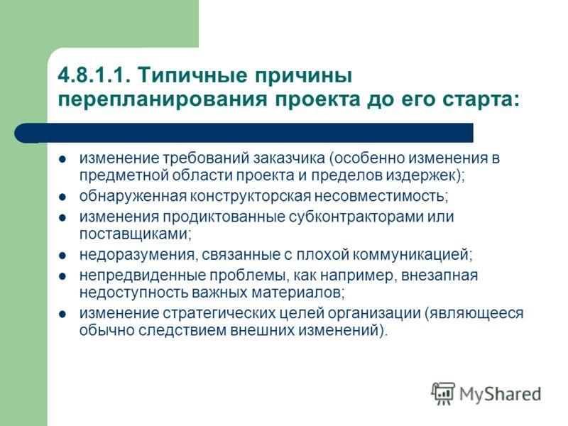 4.8.1.1. Типичные причины перепланирования проекта до его старта: изменение требований заказчика (особенно изменения в предметной области проекта и пределов издержек); обнаруженная конструкторская несовместимость; изменения продиктованные субконтракт