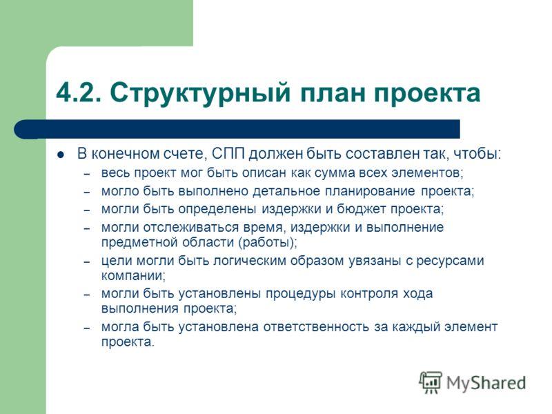 4.2. Структурный план проекта В конечном счете, СПП должен быть составлен так, чтобы: – весь проект мог быть описан как сумма всех элементов; – могло быть выполнено детальное планирование проекта; – могли быть определены издержки и бюджет проекта; –