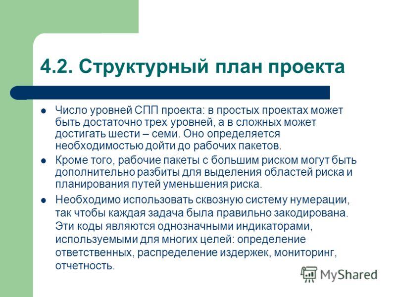 4.2. Структурный план проекта Число уровней СПП проекта: в простых проектах может быть достаточно трех уровней, а в сложных может достигать шести – семи. Оно определяется необходимостью дойти до рабочих пакетов. Кроме того, рабочие пакеты с большим р