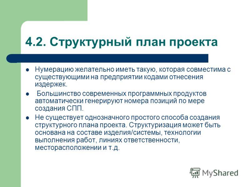 4.2. Структурный план проекта Нумерацию желательно иметь такую, которая совместима с существующими на предприятии кодами отнесения издержек. Большинство современных программных продуктов автоматически генерируют номера позиций по мере создания СПП. Н