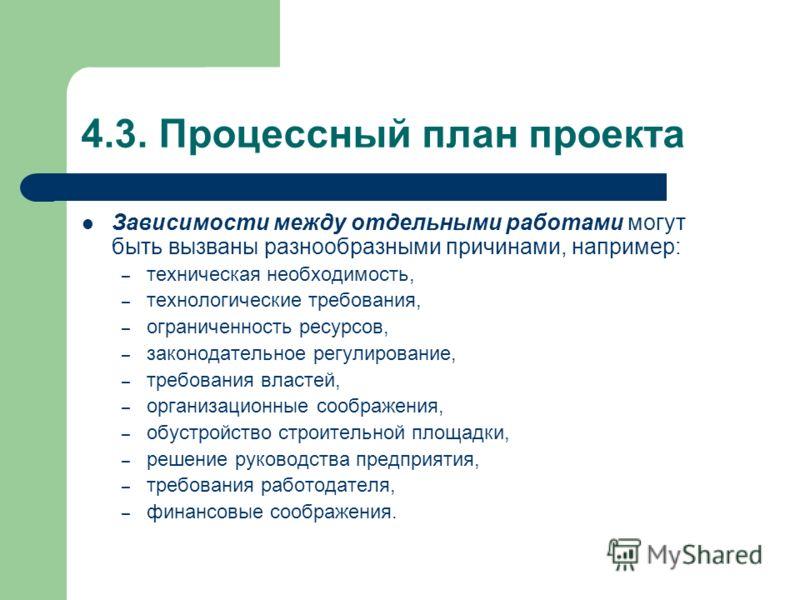 4.3. Процессный план проекта Зависимости между отдельными работами могут быть вызваны разнообразными причинами, например: – техническая необходимость, – технологические требования, – ограниченность ресурсов, – законодательное регулирование, – требова