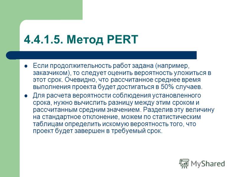 4.4.1.5. Метод PERT Если продолжительность работ задана (например, заказчиком), то следует оценить вероятность уложиться в этот срок. Очевидно, что рассчитанное среднее время выполнения проекта будет достигаться в 50% случаев. Для расчета вероятности