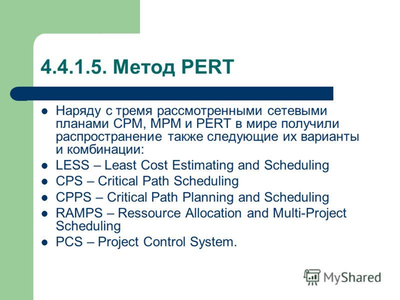 4.4.1.5. Метод PERT Наряду с тремя рассмотренными сетевыми планами CPM, MPM и PERT в мире получили распространение также следующие их варианты и комбинации: LESS – Least Cost Estimating and Scheduling CPS – Critical Path Scheduling CPPS – Critical Pa