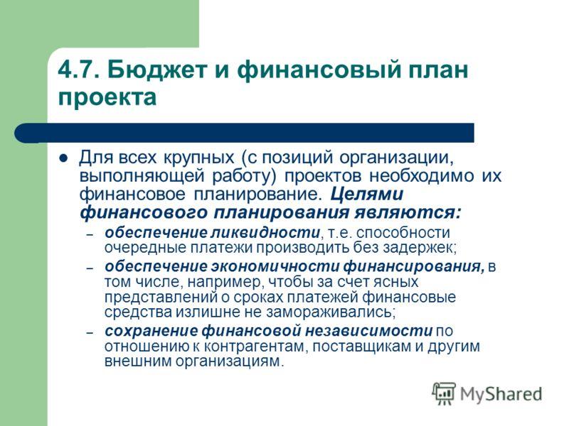 4.7. Бюджет и финансовый план проекта Для всех крупных (с позиций организации, выполняющей работу) проектов необходимо их финансовое планирование. Целями финансового планирования являются: – обеспечение ликвидности, т.е. способности очередные платежи