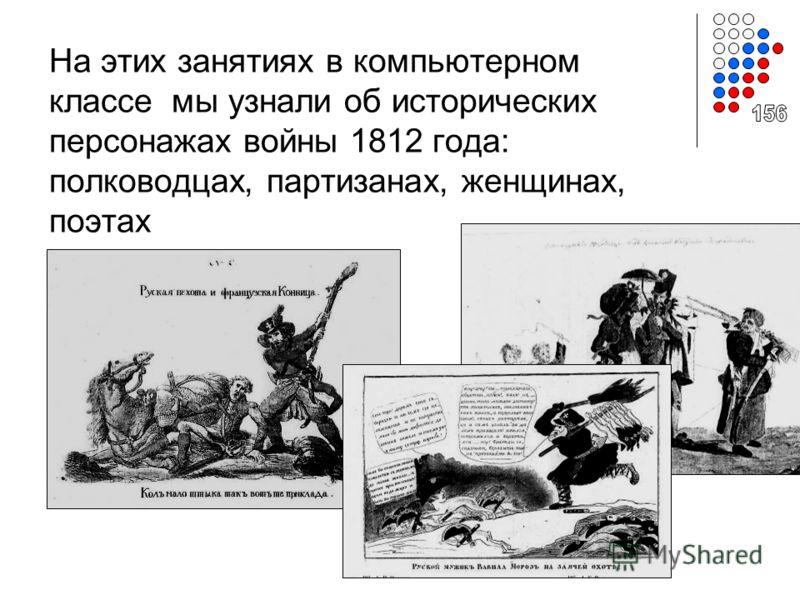 На этих занятиях в компьютерном классе мы узнали об исторических персонажах войны 1812 года: полководцах, партизанах, женщинах, поэтах
