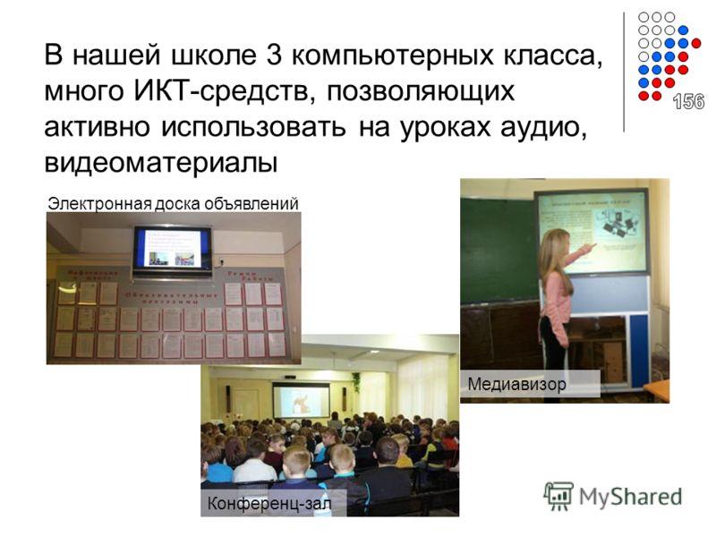 В нашей школе 3 компьютерных класса, много ИКТ-средств, позволяющих активно использовать на уроках аудио, видеоматериалы Медиавизор Конференц-зал Электронная доска объявлений