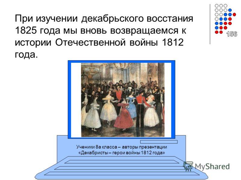 При изучении декабрьского восстания 1825 года мы вновь возвращаемся к истории Отечественной войны 1812 года. Ученики 8а класса – авторы презентации «Декабристы – герои войны 1812 года»