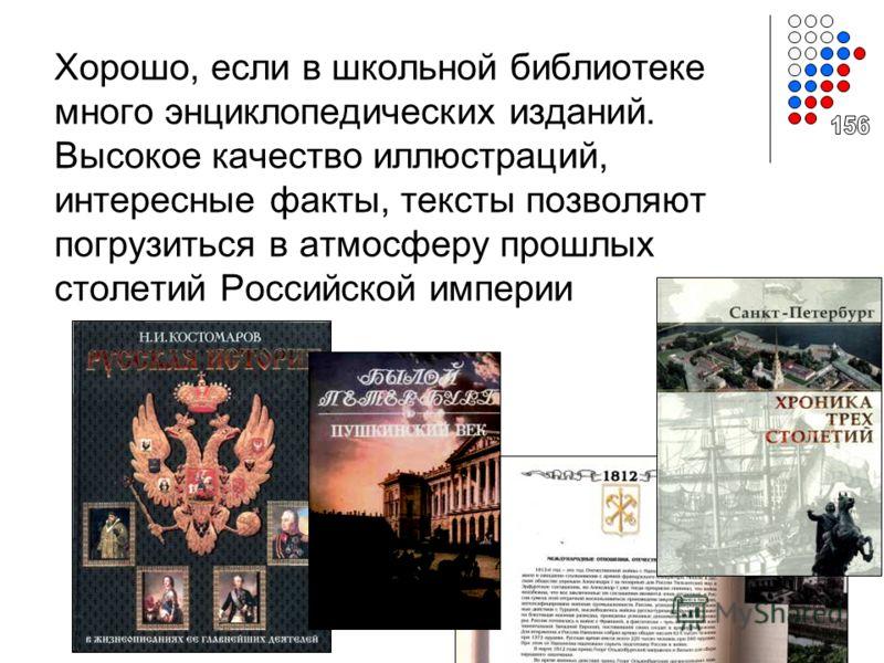 Хорошо, если в школьной библиотеке много энциклопедических изданий. Высокое качество иллюстраций, интересные факты, тексты позволяют погрузиться в атмосферу прошлых столетий Российской империи