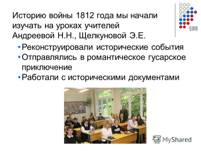 Историю войны 1812 года мы начали изучать на уроках учителей Андреевой Н.Н., Щелкуновой Э.Е. Реконструировали исторические события Отправлялись в романтическое гусарское приключение Работали с историческими документами