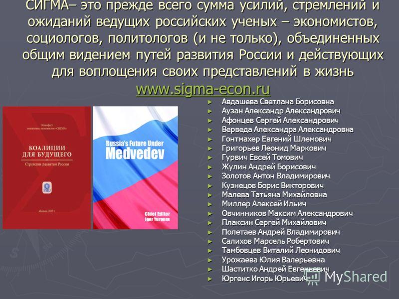 СИГМА– это прежде всего сумма усилий, стремлений и ожиданий ведущих российских ученых – экономистов, социологов, политологов (и не только), объединенных общим видением путей развития России и действующих для воплощения своих представлений в жизнь www
