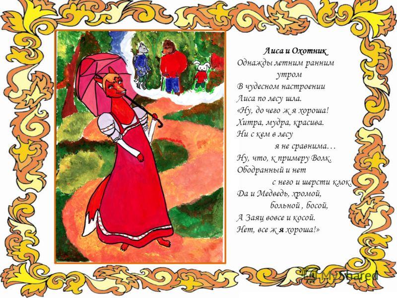 Лиса и Охотник Однажды летним ранним утром В чудесном настроении Лиса по лесу шла. «Ну, до чего ж я хороша! Хитра, мудра, красива. Ни с кем в лесу я не сравнима… Ну, что, к примеру Волк. Ободранный и нет с него и шерсти клок. Да и Медведь, хромой, бо