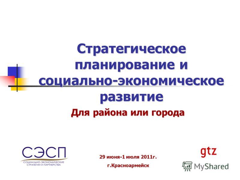 Стратегическое планирование и социально-экономическое развитие Для района или города 29 июня-1 июля 2011г. г.Красноармейск