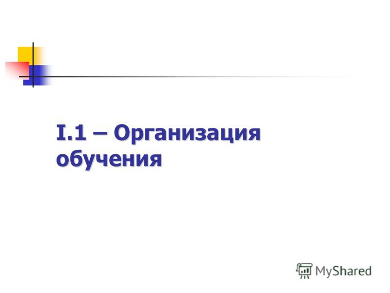 I.1 – Организация обучения