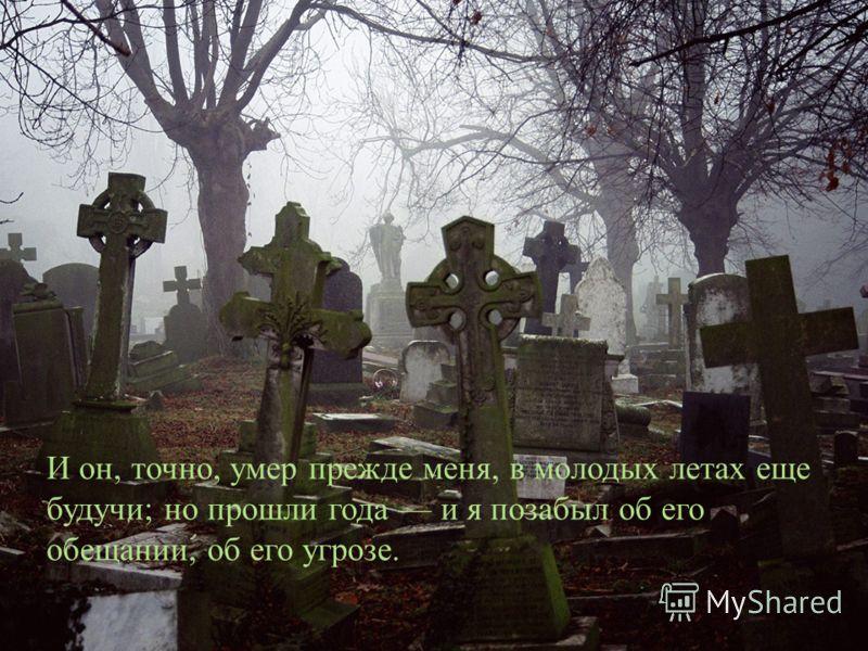И он, точно, умер прежде меня, в молодых летах еще будучи ; но прошли года и я позабыл об его обещании, об его угрозе.