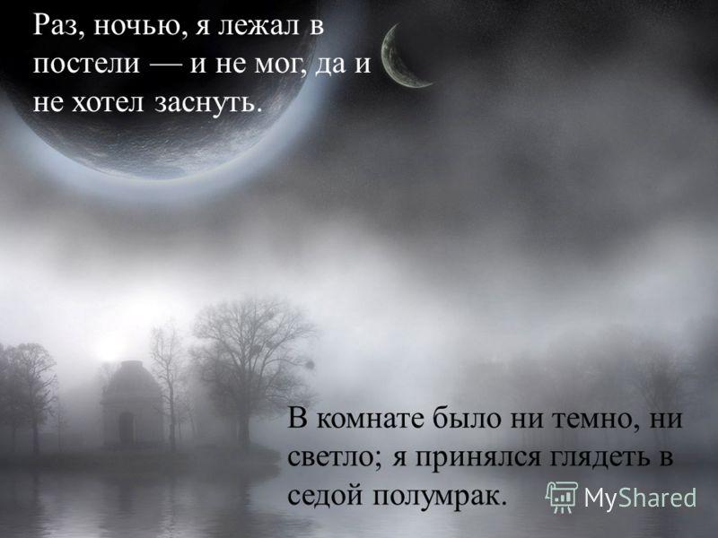 Раз, ночью, я лежал в постели и не мог, да и не хотел заснуть. В комнате было ни темно, ни светло ; я принялся глядеть в седой полумрак.