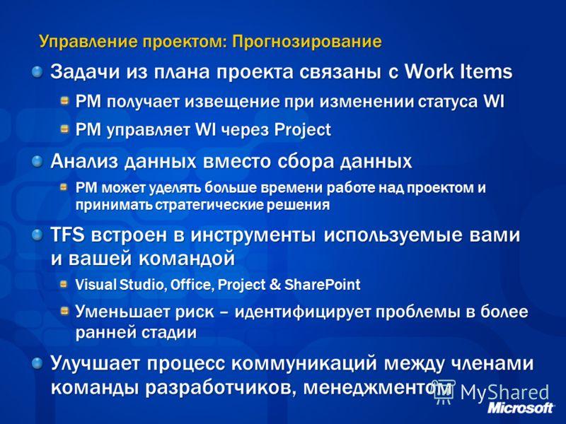 Управление проектом: Прогнозирование Задачи из плана проекта связаны с Work Items PM получает извещение при изменении статуса WI PM управляет WI через Project Анализ данных вместо сбора данных PM может уделять больше времени работе над проектом и при