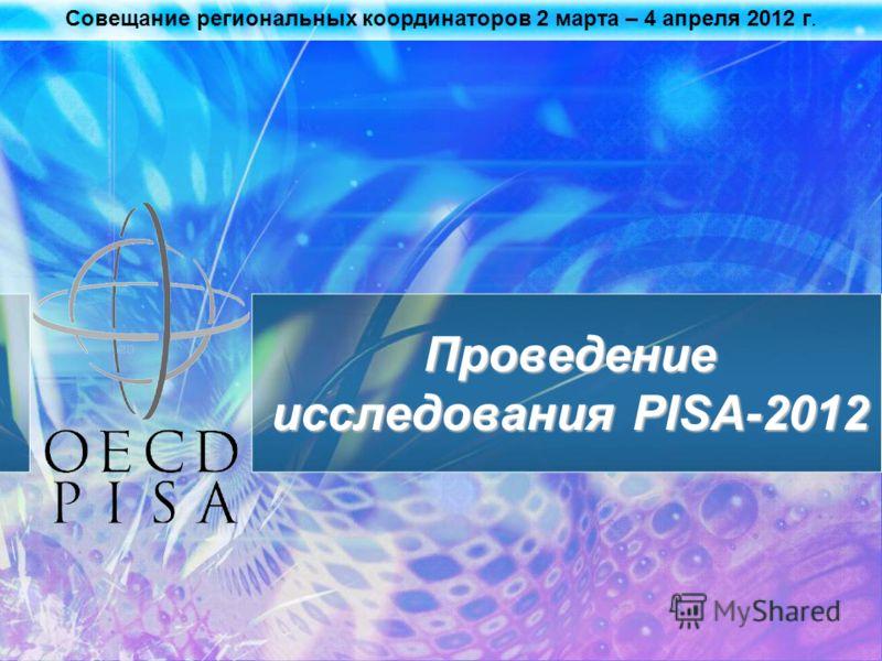 Совещание региональных координаторов 2 марта – 4 апреля 2012 г. Проведение исследования PISA-2012