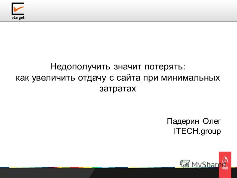 Недополучить значит потерять: как увеличить отдачу с сайта при минимальных затратах Падерин Олег ITECH.group