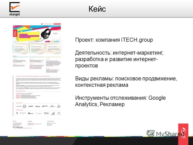 Проект: компания ITECH.group Деятельность: интернет-маркетинг, разработка и развитие интернет- проектов Виды рекламы: поисковое продвижение, контекстная реклама Инструменты отслеживания: Google Analytics, Рекламер Кейс
