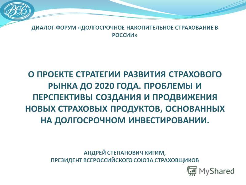 ДИАЛОГ-ФОРУМ «ДОЛГОСРОЧНОЕ НАКОПИТЕЛЬНОЕ СТРАХОВАНИЕ В РОССИИ» О ПРОЕКТЕ СТРАТЕГИИ РАЗВИТИЯ СТРАХОВОГО РЫНКА ДО 2020 ГОДА. ПРОБЛЕМЫ И ПЕРСПЕКТИВЫ СОЗДАНИЯ И ПРОДВИЖЕНИЯ НОВЫХ СТРАХОВЫХ ПРОДУКТОВ, ОСНОВАННЫХ НА ДОЛГОСРОЧНОМ ИНВЕСТИРОВАНИИ. АНДРЕЙ СТЕП
