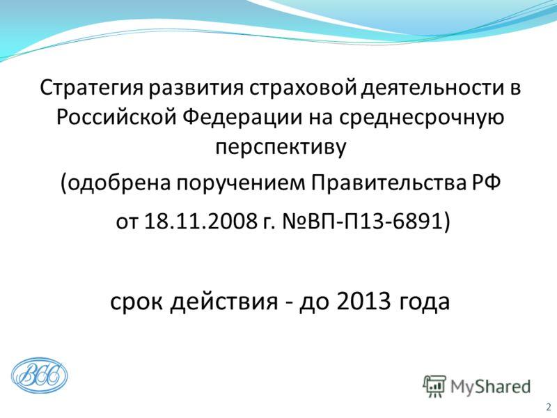 Стратегия развития страховой деятельности в Российской Федерации на среднесрочную перспективу (одобрена поручением Правительства РФ от 18.11.2008 г. ВП-П13-6891) срок действия - до 2013 года 2
