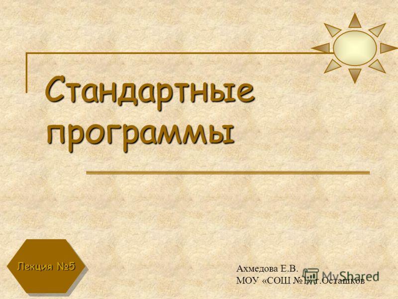 Стандартные программы Ахмедова Е.В. МОУ «СОШ 1» г.Осташков Лекция 5
