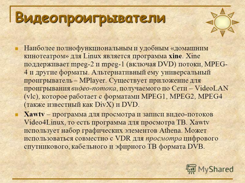 Видеопроигрыватели Наиболее полнофункциональным и удобным «домашним кинотеатром» для Linux является программа xine. Xine поддерживает mpeg-2 и mpeg-1 (включая DVD) потоки, MPEG- 4 и другие форматы. Альтернативный ему универсальный проигрыватель – MPl