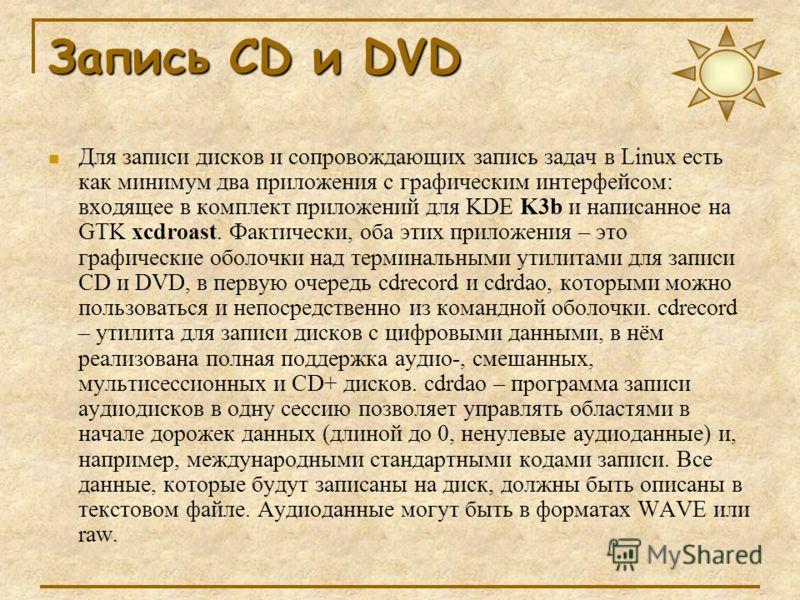 Запись CD и DVD Для записи дисков и сопровождающих запись задач в Linux есть как минимум два приложения с графическим интерфейсом: входящее в комплект приложений для KDE K3b и написанное на GTK xcdroast. Фактически, оба этих приложения – это графичес