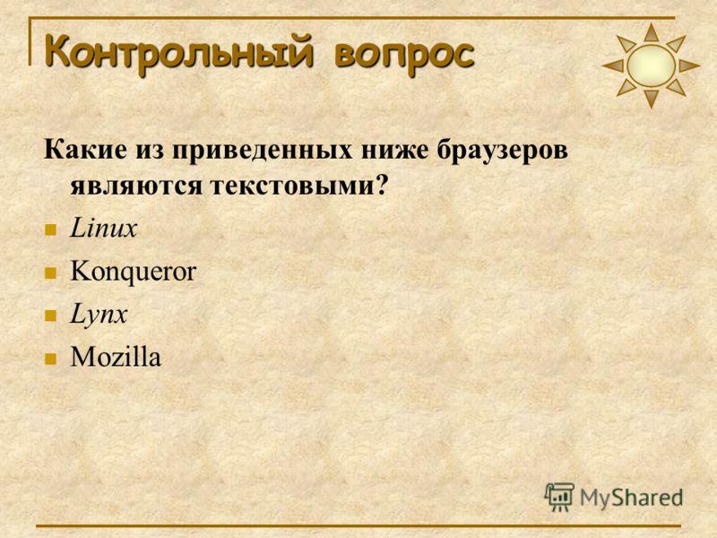 Контрольный вопрос Какие из приведенных ниже браузеров являются текстовыми? Linux Konqueror Lynx Mozilla