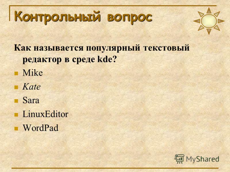 Контрольный вопрос Как называется популярный текстовый редактор в среде kde? Mike Kate Sara LinuxEditor WordPad