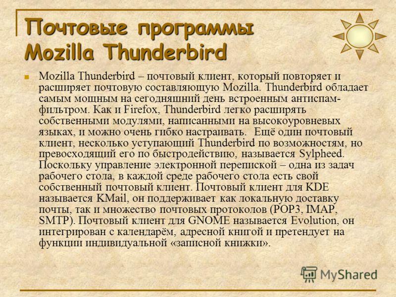 Почтовые программы Mozilla Thunderbird Mozilla Thunderbird – почтовый клиент, который повторяет и расширяет почтовую составляющую Mozilla. Thunderbird обладает самым мощным на сегодняшний день встроенным антиспам- фильтром. Как и Firefox, Thunderbird