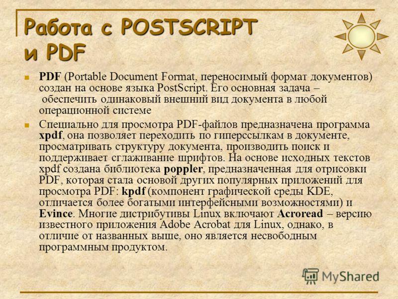 Работа с POSTSCRIPT и PDF PDF (Portable Document Format, переносимый формат документов) создан на основе языка PostScript. Его основная задача – обеспечить одинаковый внешний вид документа в любой операционной системе Специально для просмотра PDF-фай