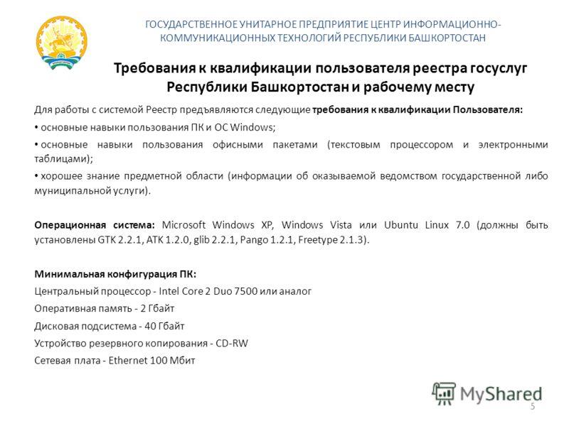 Требования к квалификации пользователя реестра госуслуг Республики Башкортостан и рабочему месту Для работы с системой Реестр предъявляются следующие требования к квалификации Пользователя: основные навыки пользования ПК и ОС Windows; основные навыки