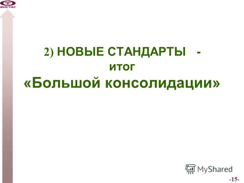 -15- 2) НОВЫЕ СТАНДАРТЫ - итог «Большой консолидации»