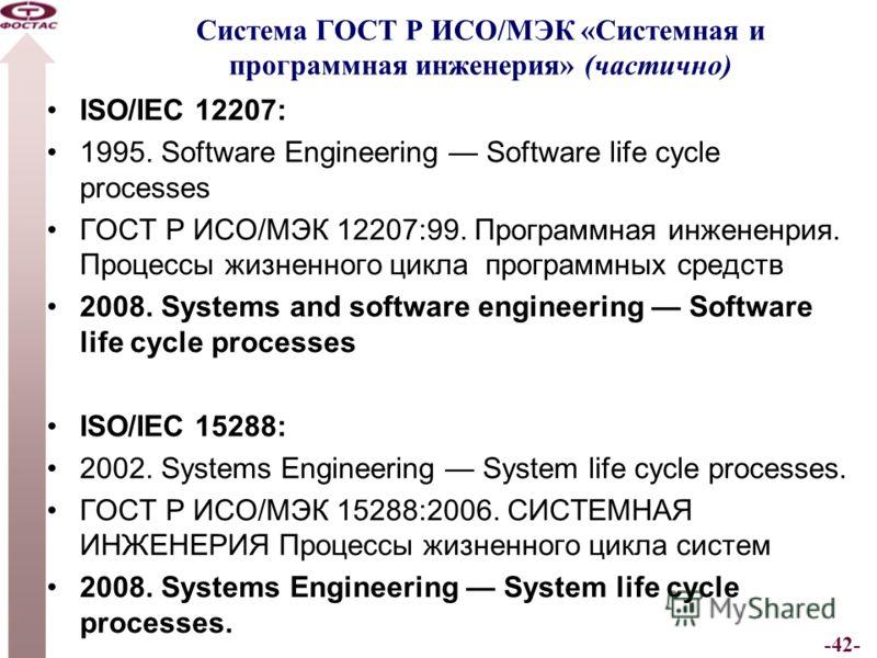 -42- Система ГОСТ Р ИСО/МЭК «Системная и программная инженерия» (частично) ISO/IEC 12207: 1995. Software Engineering Software life cycle processes ГОСТ Р ИСО/МЭК 12207:99. Программная инжененрия. Процессы жизненного цикла программных средств 2008. Sy