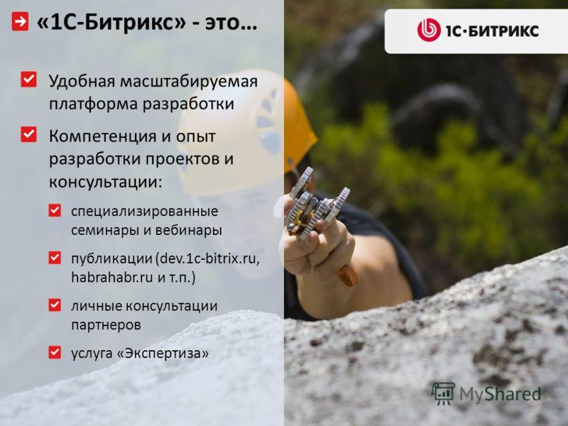 Удобная масштабируемая платформа разработки Компетенция и опыт разработки проектов и консультации: специализированные семинары и вебинары публикации (dev.1c-bitrix.ru, habrahabr.ru и т.п.) личные консультации партнеров услуга «Экспертиза» «1С-Битрикс