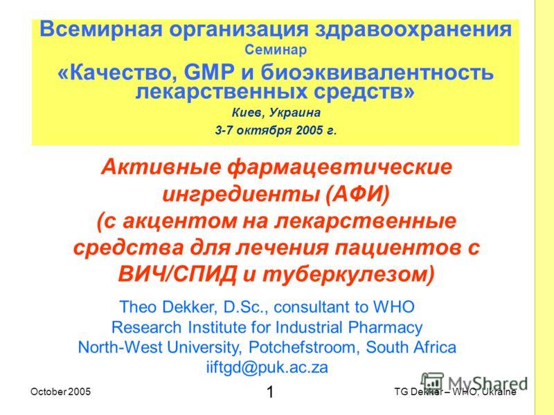 1 TG Dekker – WHO, UkraineOctober 2005 Активные фармацевтические ингредиенты (AФИ) (с акцентом на лекарственные средства для лечения пациентов с ВИЧ/СПИД и туберкулезом) Всемирная организация здравоохранения Семинар «Качество, GMP и биоэквивалентност