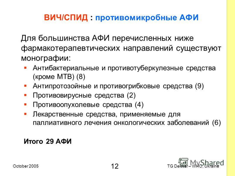 12 TG Dekker – WHO, UkraineOctober 2005 ВИЧ/СПИД : противомикробные AФИ Для большинства AФИ перечисленных ниже фармакотерапевтических направлений существуют монографии: Антибактериальные и противотуберкулезные средства (кроме MTB) (8) Антипротозойные