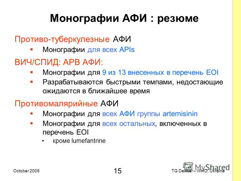 15 TG Dekker – WHO, UkraineOctober 2005 Монографии AФИ : резюме Противо-туберкулезные AФИ Монографии для всех APIs ВИЧ/СПИД: AРВ AФИ: Монографии для 9 из 13 внесенных в перечень EOI Разрабатываются быстрыми темпами, недостающие ожидаются в ближайшее