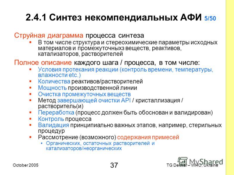 37 TG Dekker – WHO, UkraineOctober 2005 2.4.1 Синтез некомпендиальных AФИ 5/50 Струйная диаграмма процесса синтеза В том числе структура и стереохимические параметры исходных материалов и промежуточныхз веществ, реактивов, катализаторов, растворителе