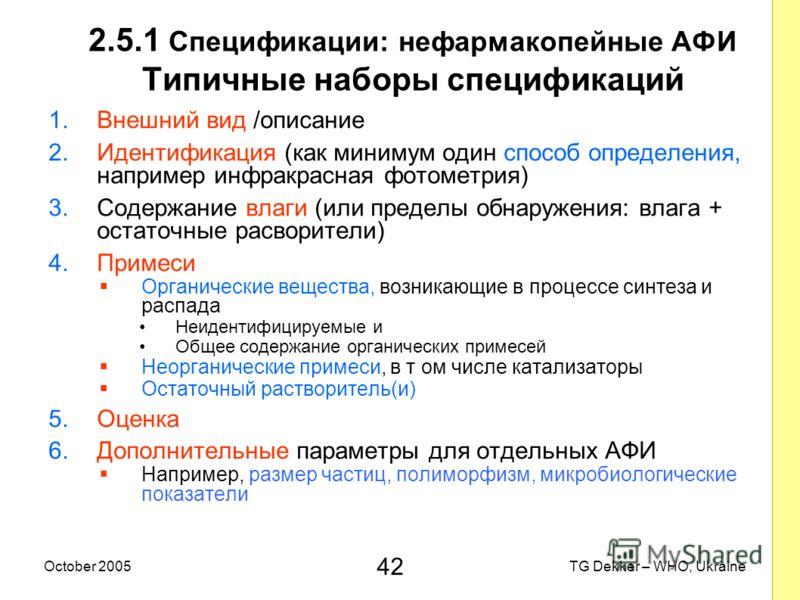 42 TG Dekker – WHO, UkraineOctober 2005 2.5.1 Спецификации: нефармакопейные AФИ Типичные наборы спецификаций 1.Внешний вид /описание 2.Идентификация (как минимум один способ определения, например инфракрасная фотометрия) 3.Содержание влаги (или преде