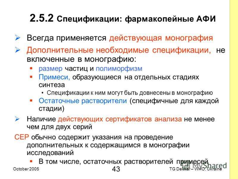 43 TG Dekker – WHO, UkraineOctober 2005 2.5.2 Спецификации: фармакопейные AФИ Всегда применяется действующая монография Дополнительные необходимые спецификации, не включенные в монографию: размер частиц и полиморфизм Примеси, образующиеся на отдельны