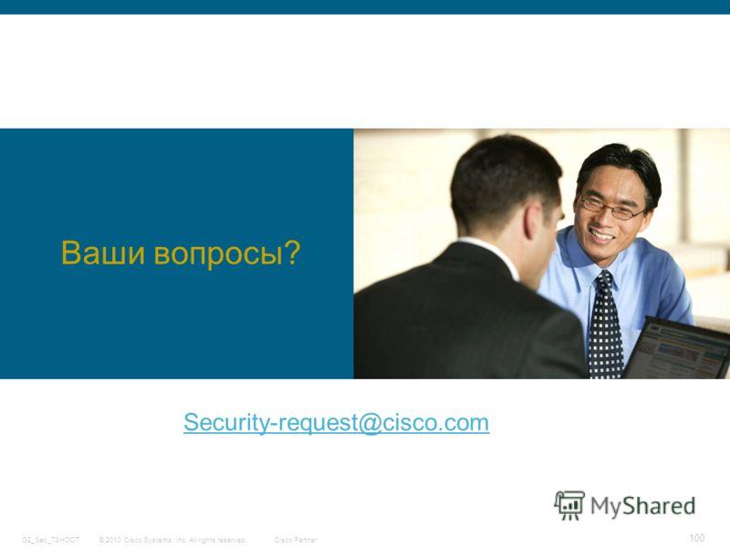 © 2010 Cisco Systems, Inc. All rights reserved. Cisco Partner G2_Sec_TSHOOT 100 Ваши вопросы? Security-request@cisco.com