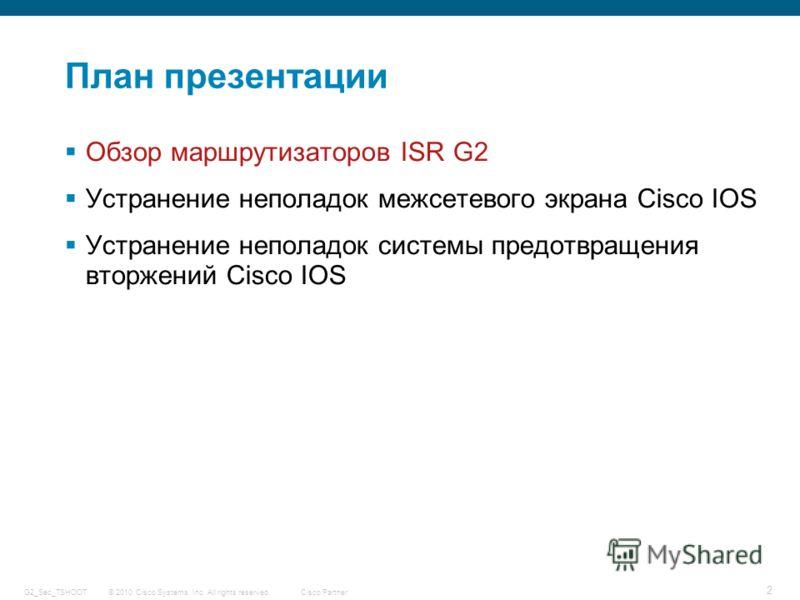 © 2010 Cisco Systems, Inc. All rights reserved. Cisco Partner G2_Sec_TSHOOT 2 План презентации Обзор маршрутизаторов ISR G2 Устранение неполадок межсетевого экрана Cisco IOS Устранение неполадок системы предотвращения вторжений Cisco IOS