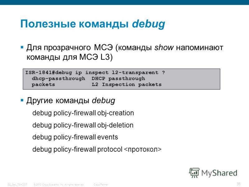 © 2010 Cisco Systems, Inc. All rights reserved. Cisco Partner G2_Sec_TSHOOT 35 Полезные команды debug Для прозрачного МСЭ (команды show напоминают команды для МСЭ L3) Другие команды debug debug policy-firewall obj-creation debug policy-firewall obj-d