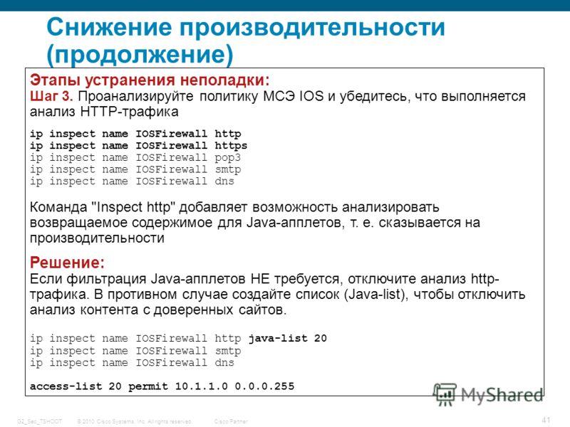 © 2010 Cisco Systems, Inc. All rights reserved. Cisco Partner G2_Sec_TSHOOT 41 Снижение производительности (продолжение) Этапы устранения неполадки: Шаг 3. Проанализируйте политику МСЭ IOS и убедитесь, что выполняется анализ HTTP-трафика ip inspect n