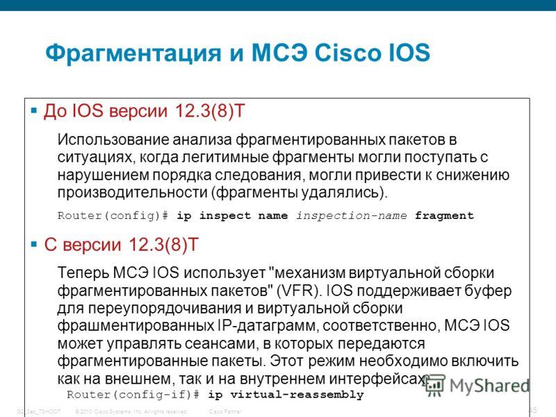 © 2010 Cisco Systems, Inc. All rights reserved. Cisco Partner G2_Sec_TSHOOT 45 Фрагментация и МСЭ Cisco IOS До IOS версии 12.3(8)T Использование анализа фрагментированных пакетов в ситуациях, когда легитимные фрагменты могли поступать с нарушением по
