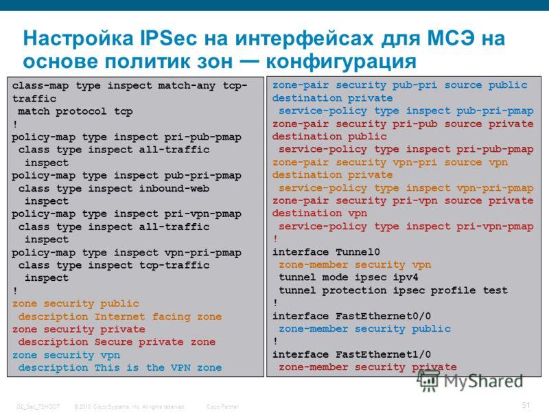 © 2010 Cisco Systems, Inc. All rights reserved. Cisco Partner G2_Sec_TSHOOT 51 Настройка IPSec на интерфейсах для МСЭ на основе политик зон конфигурация class-map type inspect match-any tcp- traffic match protocol tcp ! policy-map type inspect pri-pu